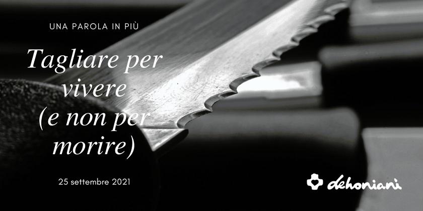 Tagliare per vivere e non per morire: certi tagli (simbolici, ma non per questo meno importanti) sono importanti nella nostra vita.